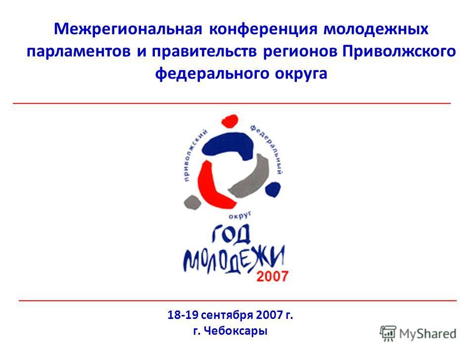 Межрегиональная конференция молодежных парламентов и правительств регионов Приволжского федерального округа 18-19 сентября 2007 г. г. Чебоксары
