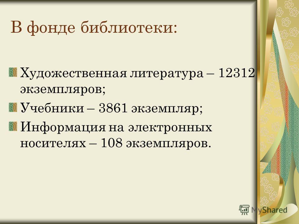 В фонде библиотеки: Художественная литература – 12312 экземпляров; Учебники – 3861 экземпляр; Информация на электронных носителях – 108 экземпляров.