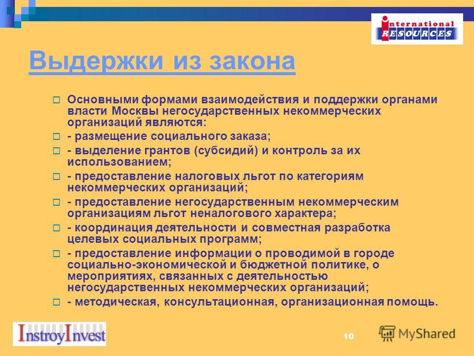 10 Выдержки из закона Основными формами взаимодействия и поддержки органами власти Москвы негосударственных некоммерческих организаций являются: - размещение социального заказа; - выделение грантов (субсидий) и контроль за их использованием; - предос