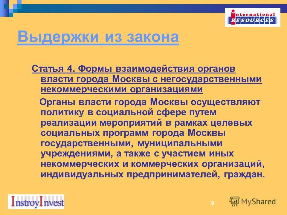 9 Выдержки из закона Статья 4. Формы взаимодействия органов власти города Москвы с негосударственными некоммерческими организациями Органы власти города Москвы осуществляют политику в социальной сфере путем реализации мероприятий в рамках целевых соц