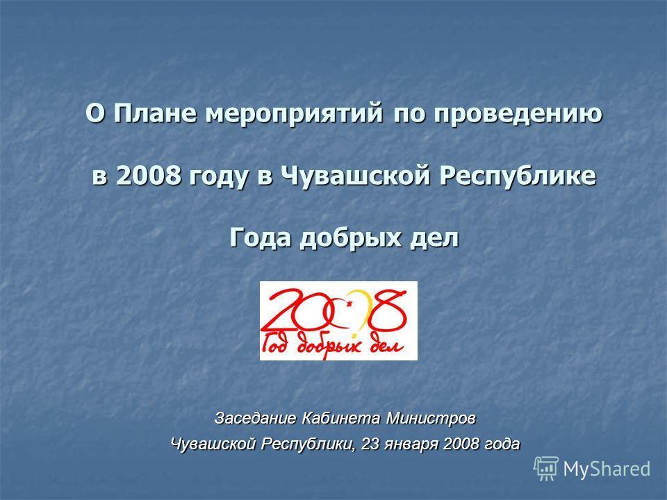 О Плане мероприятий по проведению в 2008 году в Чувашской Республике Года добрых дел Заседание Кабинета Министров Чувашской Республики, 23 января 2008 года