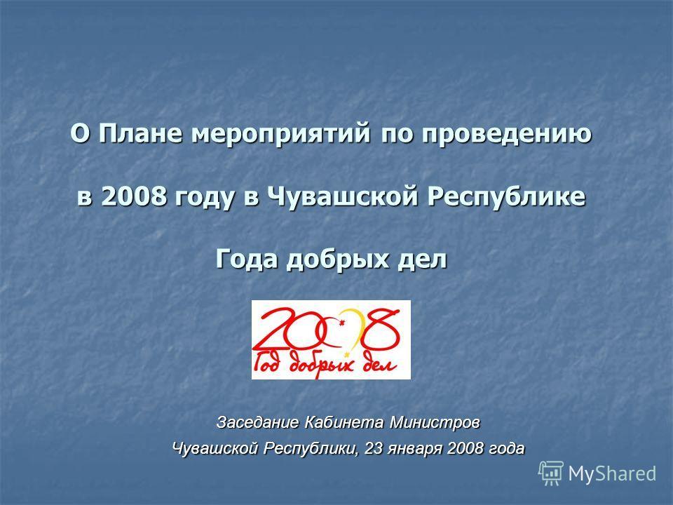 О Плане мероприятий по проведению в 2008 году в Чувашской Республике Года добрых дел О Плане мероприятий по проведению в 2008 году в Чувашской Республике Года добрых дел Заседание Кабинета Министров Чувашской Республики, 23 января 2008 года