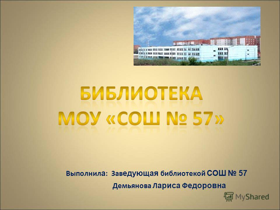 Выполнил а : Зав едующая библиотекой С ОШ 57 Демьянова Л ариса Ф едоровна