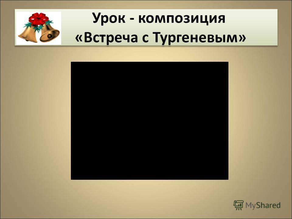 Урок - композиция «Встреча с Тургеневым» Урок - композиция «Встреча с Тургеневым»