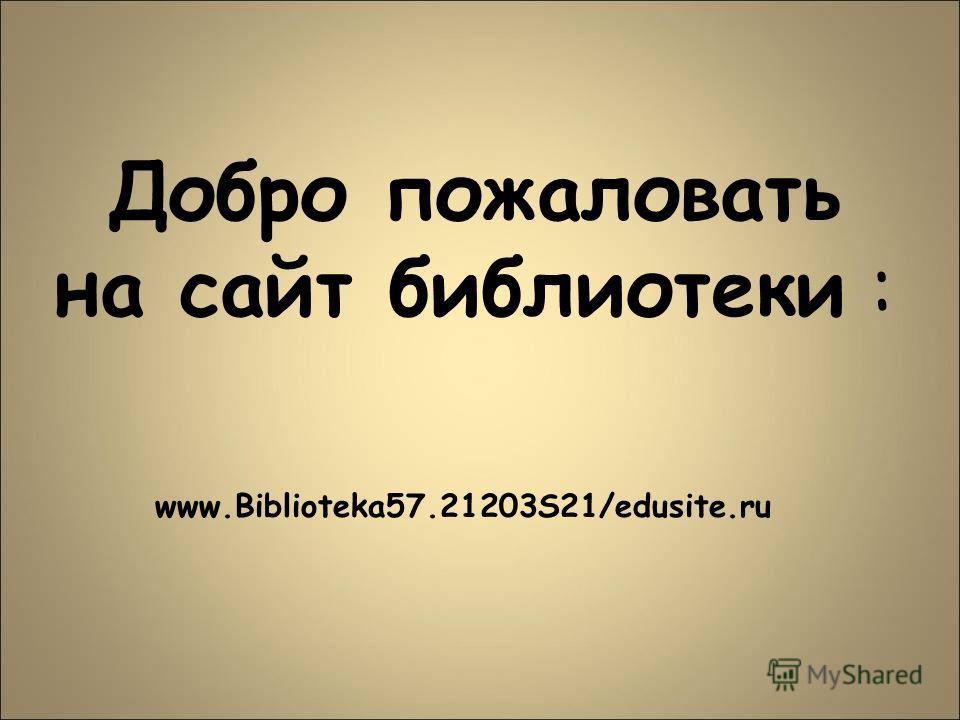 Добро пожаловать на сайт библиотеки : www.Biblioteka57.21203S21/edusite.ru