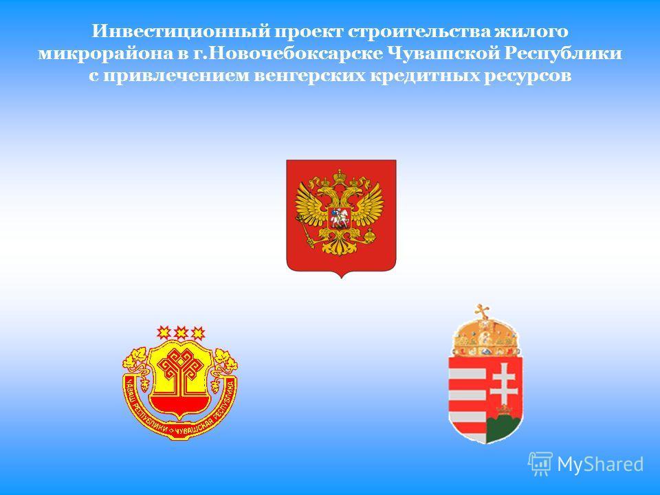 Инвестиционный проект строительства жилого микрорайона в г.Новочебоксарске Чувашской Республики с привлечением венгерских кредитных ресурсов