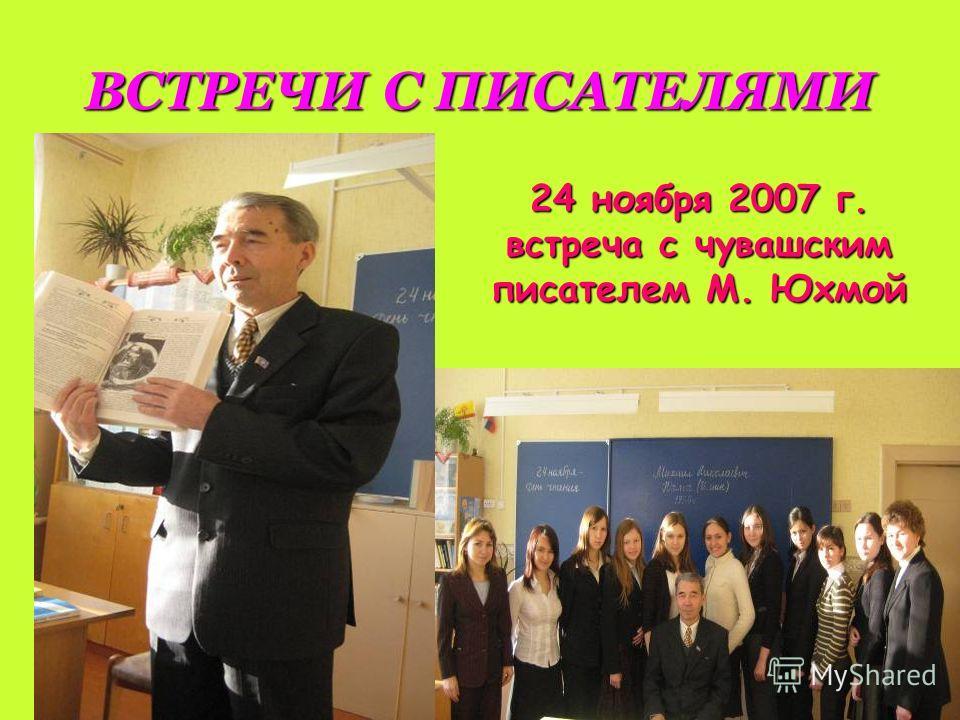 ВСТРЕЧИ С ПИСАТЕЛЯМИ 24 ноября 2007 г. встреча с чувашским писателем М. Юхмой
