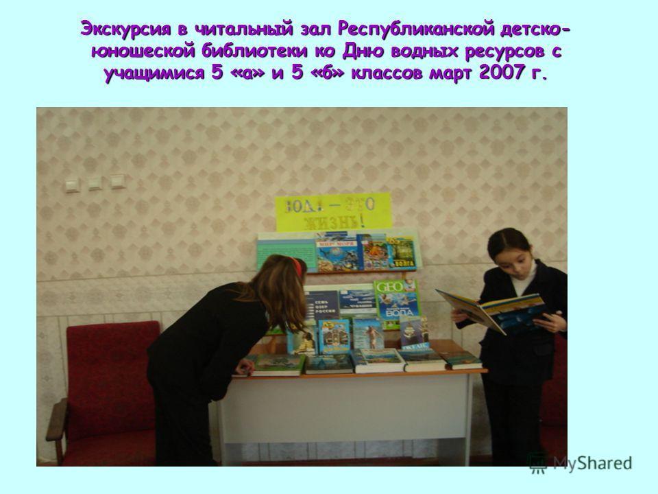 Экскурсия в читальный зал Республиканской детско- юношеской библиотеки ко Дню водных ресурсов с учащимися 5 «а» и 5 «б» классов март 2007 г.