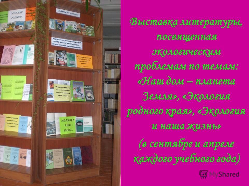 Выставка литературы, посвященная экологическим проблемам по темам: «Наш дом – планета Земля», «Экология родного края», «Экология и наша жизнь» (в сентябре и апреле каждого учебного года)