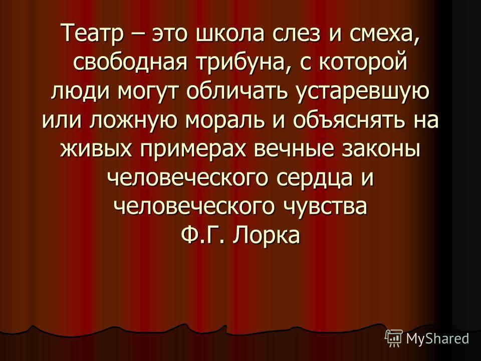 Театр – это школа слез и смеха, свободная трибуна, с которой люди могут обличать устаревшую или ложную мораль и объяснять на живых примерах вечные законы человеческого сердца и человеческого чувства Ф.Г. Лорка