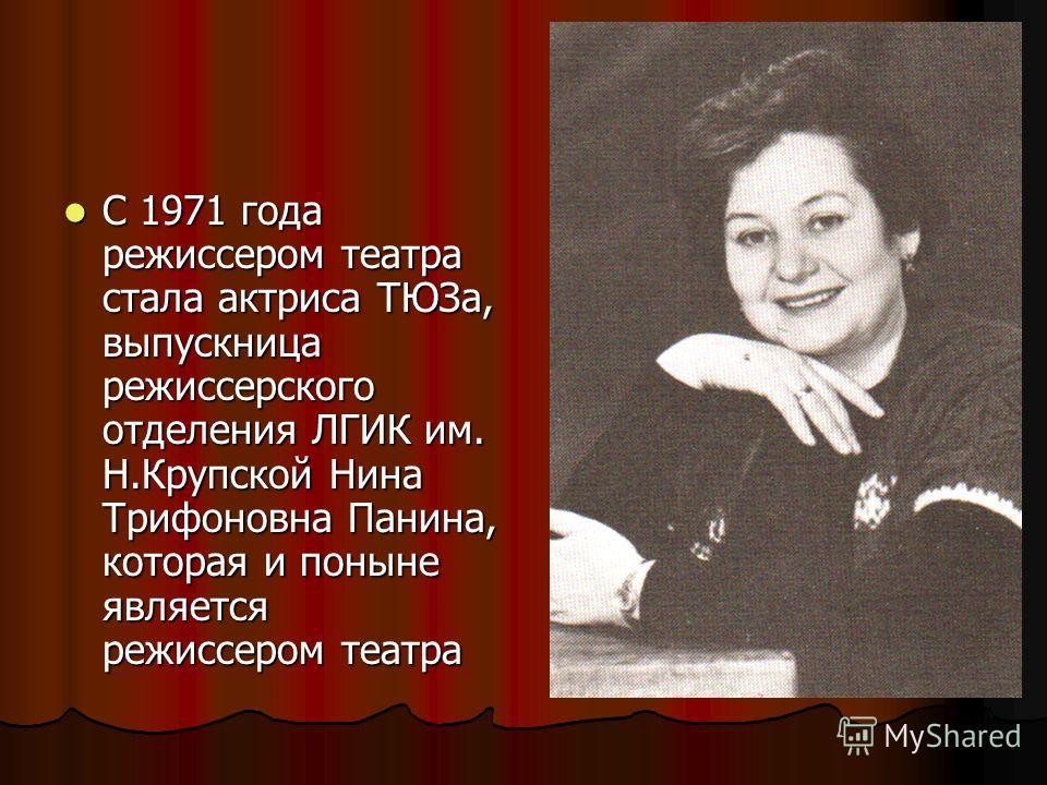 С 1971 года режиссером театра стала актриса ТЮЗа, выпускница режиссерского отделения ЛГИК им. Н.Крупской Нина Трифоновна Панина, которая и поныне является режиссером театра С 1971 года режиссером театра стала актриса ТЮЗа, выпускница режиссерского от