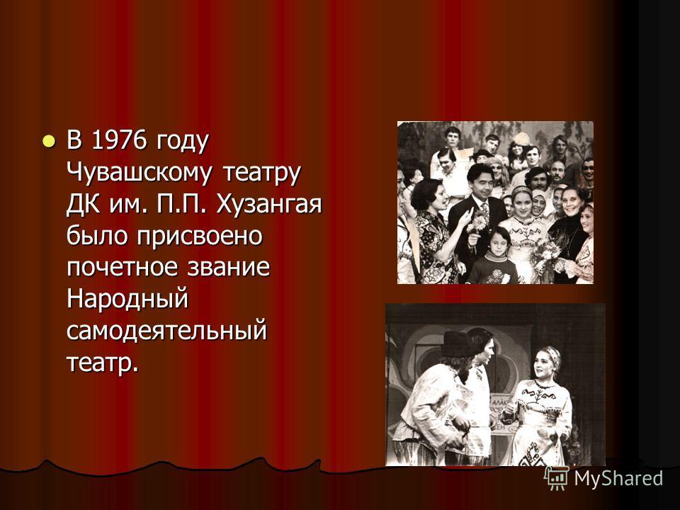 В 1976 году Чувашскому театру ДК им. П.П. Хузангая было присвоено почетное звание Народный самодеятельный театр. В 1976 году Чувашскому театру ДК им. П.П. Хузангая было присвоено почетное звание Народный самодеятельный театр.