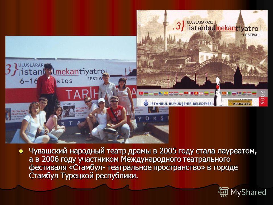 Чувашский народный театр драмы в 2005 году стала лауреатом, а в 2006 году участником Международного театрального фестиваля «Стамбул- театральное пространство» в городе Стамбул Турецкой республики. Чувашский народный театр драмы в 2005 году стала лаур