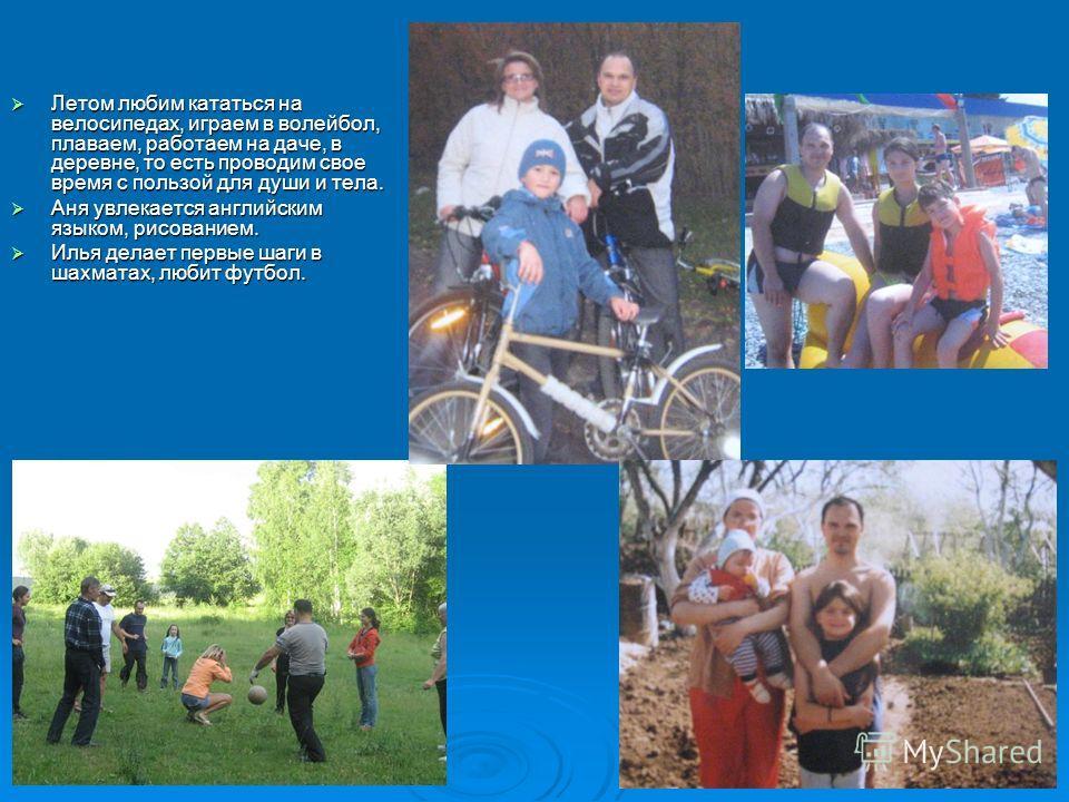 Летом любим кататься на велосипедах, играем в волейбол, плаваем, работаем на даче, в деревне, то есть проводим свое время с пользой для души и тела. Летом любим кататься на велосипедах, играем в волейбол, плаваем, работаем на даче, в деревне, то есть
