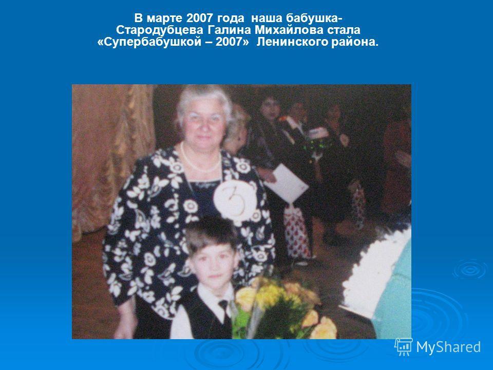 В марте 2007 года наша бабушка- Стародубцева Галина Михайлова стала «Супербабушкой – 2007» Ленинского района.