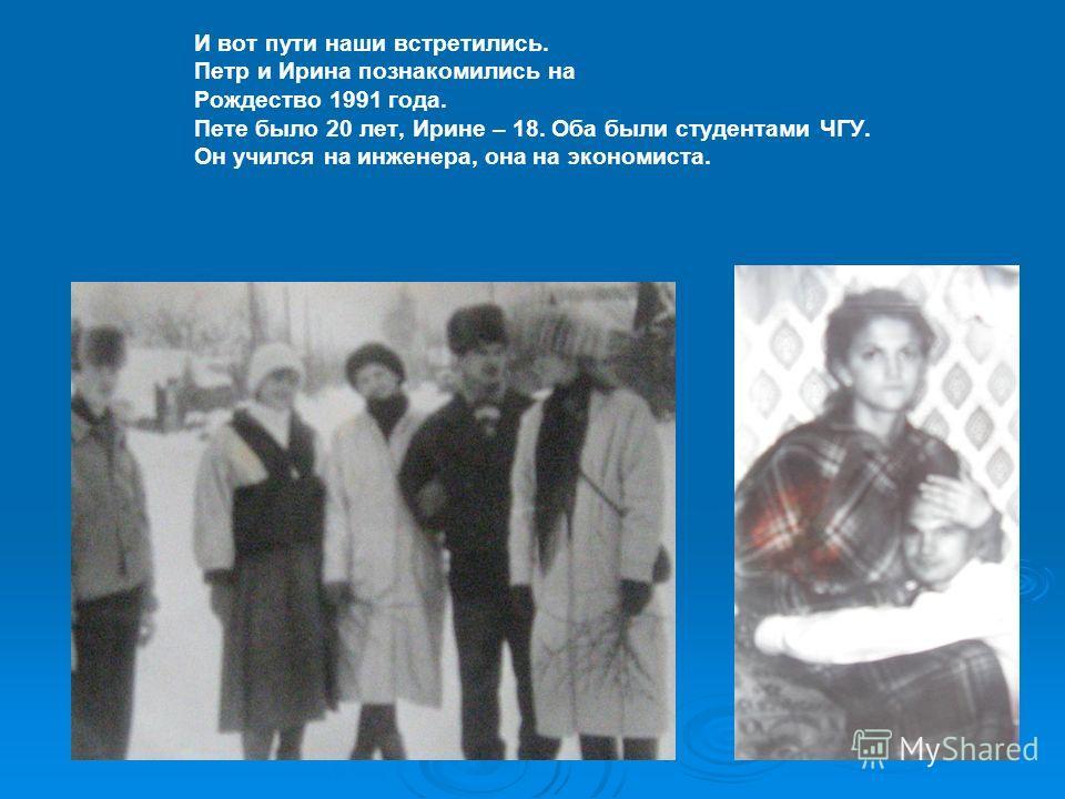 И вот пути наши встретились. Петр и Ирина познакомились на Рождество 1991 года. Пете было 20 лет, Ирине – 18. Оба были студентами ЧГУ. Он учился на инженера, она на экономиста.