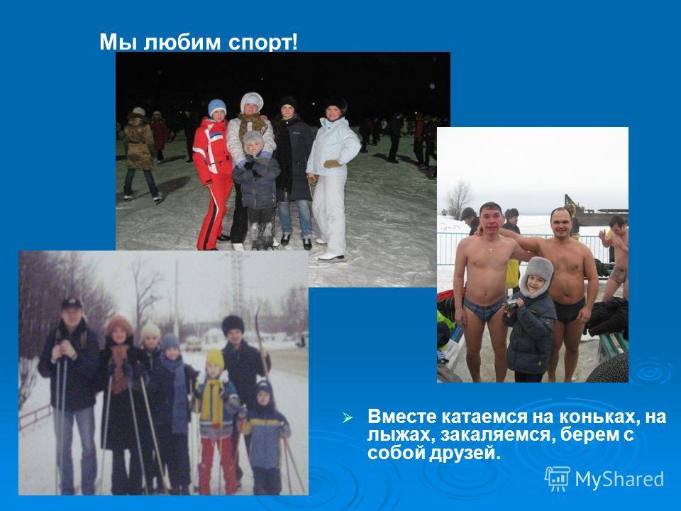 Мы любим спорт! Вместе катаемся на коньках, на лыжах, закаляемся, берем с собой друзей.