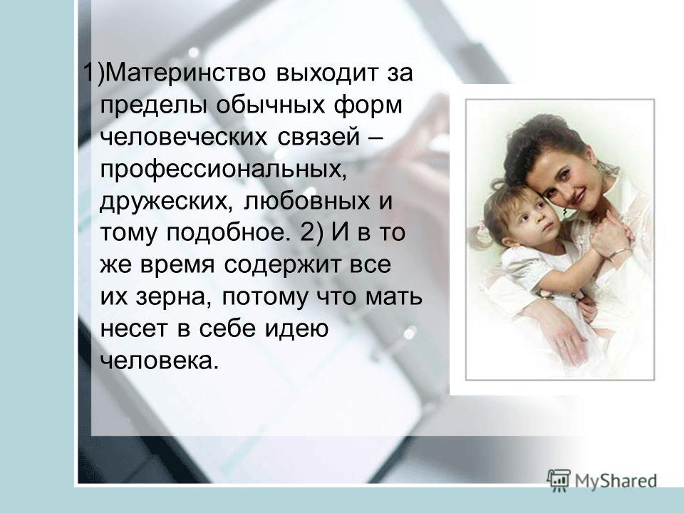 1)Материнство выходит за пределы обычных форм человеческих связей – профессиональных, дружеских, любовных и тому подобное. 2) И в то же время содержит все их зерна, потому что мать несет в себе идею человека.