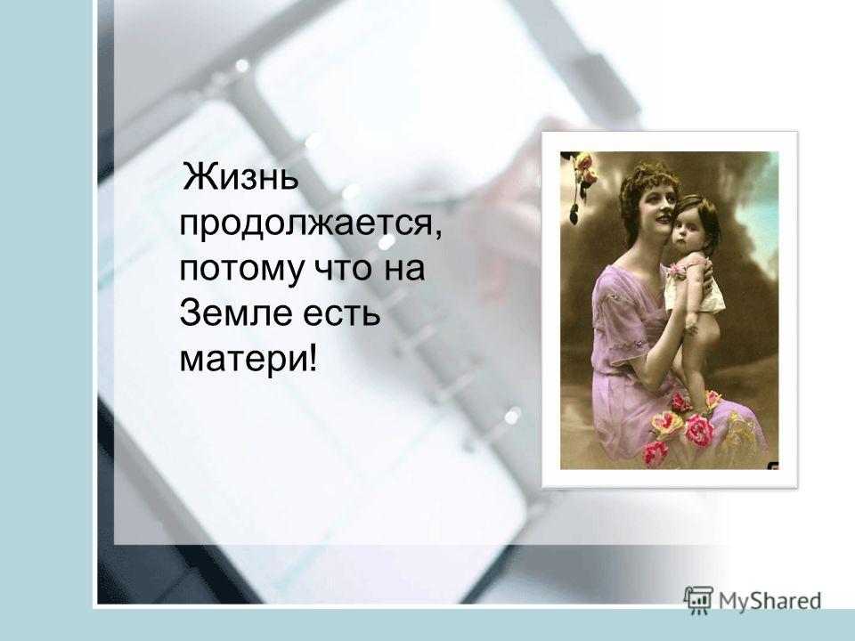 Жизнь продолжается, потому что на Земле есть матери!