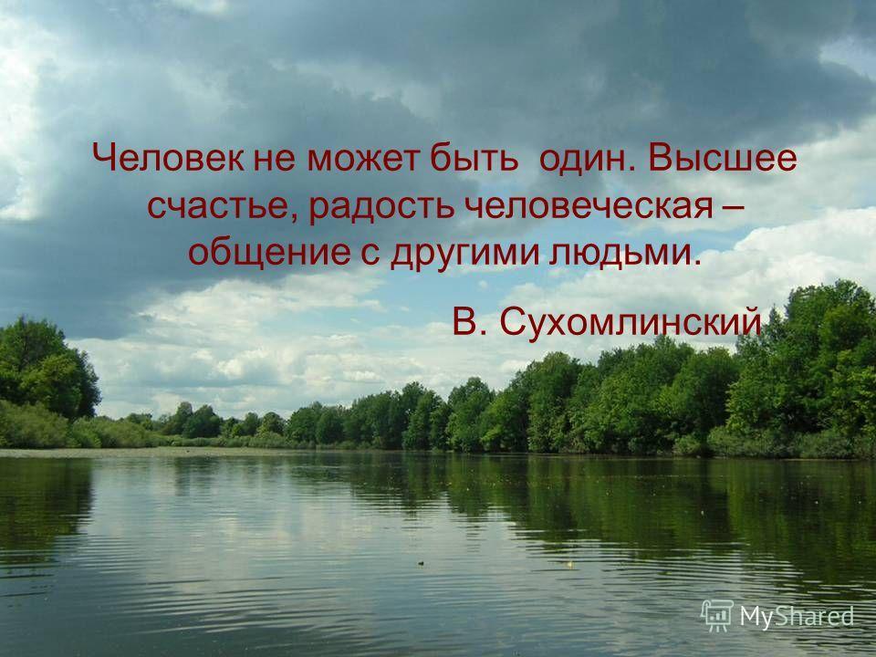 Человек не может быть один. Высшее счастье, радость человеческая – общение с другими людьми. В. Сухомлинский