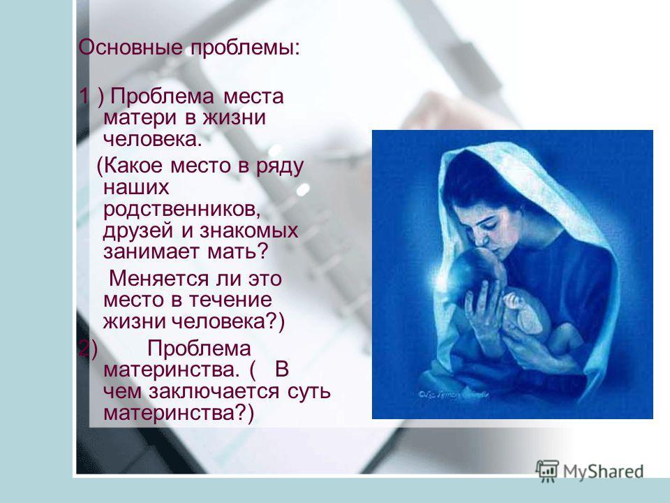 Основные проблемы: 1 ) Проблема места матери в жизни человека. (Какое место в ряду наших родственников, друзей и знакомых занимает мать? Меняется ли это место в течение жизни человека?) 2) Проблема материнства. ( В чем заключается суть материнства?)