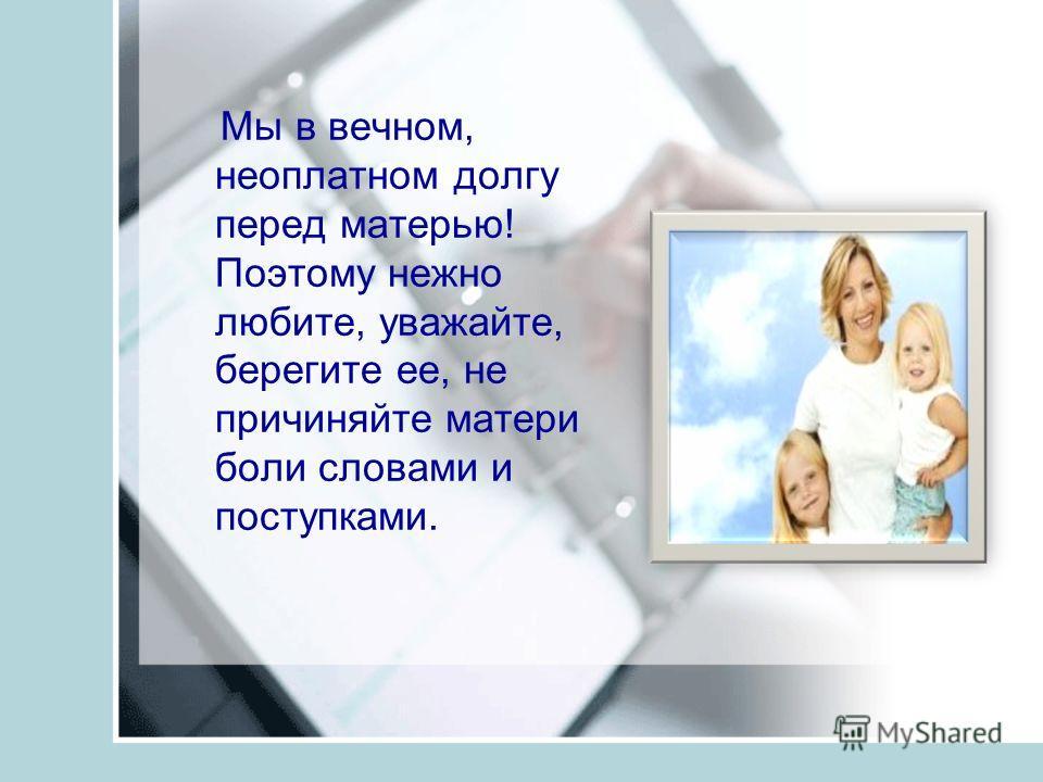 Мы в вечном, неоплатном долгу перед матерью! Поэтому нежно любите, уважайте, берегите ее, не причиняйте матери боли словами и поступками.