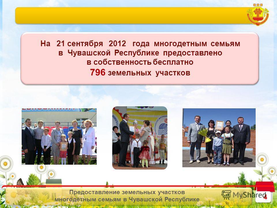 4 4 Предоставление земельных участков многодетным семьям в Чувашской Республике На 21 сентября 2012 года многодетным семьям в Чувашской Республике предоставлено в собственность бесплатно 796 земельных участков На 21 сентября 2012 года многодетным сем
