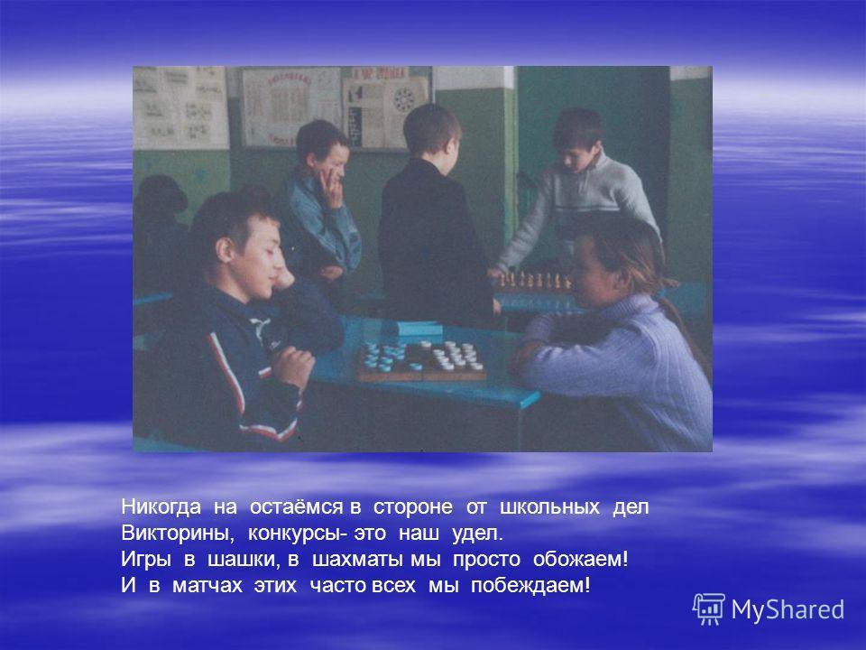 Никогда на остаёмся в стороне от школьных дел Викторины, конкурсы- это наш удел. Игры в шашки, в шахматы мы просто обожаем! И в матчах этих часто всех мы побеждаем!