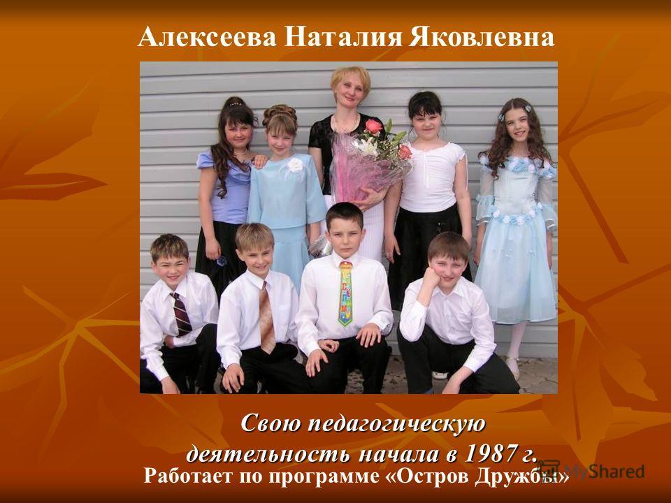 Свою педагогическую деятельность начала в 1987 г. Алексеева Наталия Яковлевна Работает по программе «Остров Дружбы»
