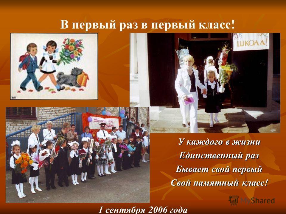 У каждого в жизни Единственный раз Бывает свой первый Свой памятный класс! В первый раз в первый класс! 1 сентября 2006 года