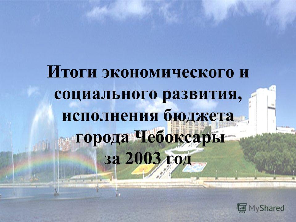 Итоги экономического и социального развития, исполнения бюджета города Чебоксары за 2003 год