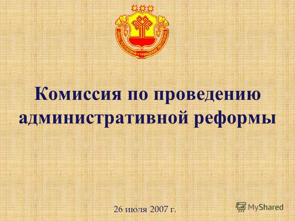 Комиссия по проведению административной реформы 26 июля 2007 г.