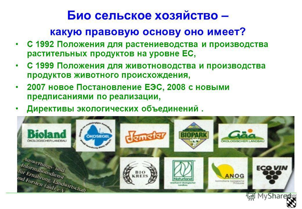 Био сельское хозяйство – какую правовую основу оно имеет? С 1992 Положения для растениеводства и производства растительных продуктов на уровне ЕС, С 1999 Положения для животноводства и производства продуктов животного происхождения, 2007 новое Постан