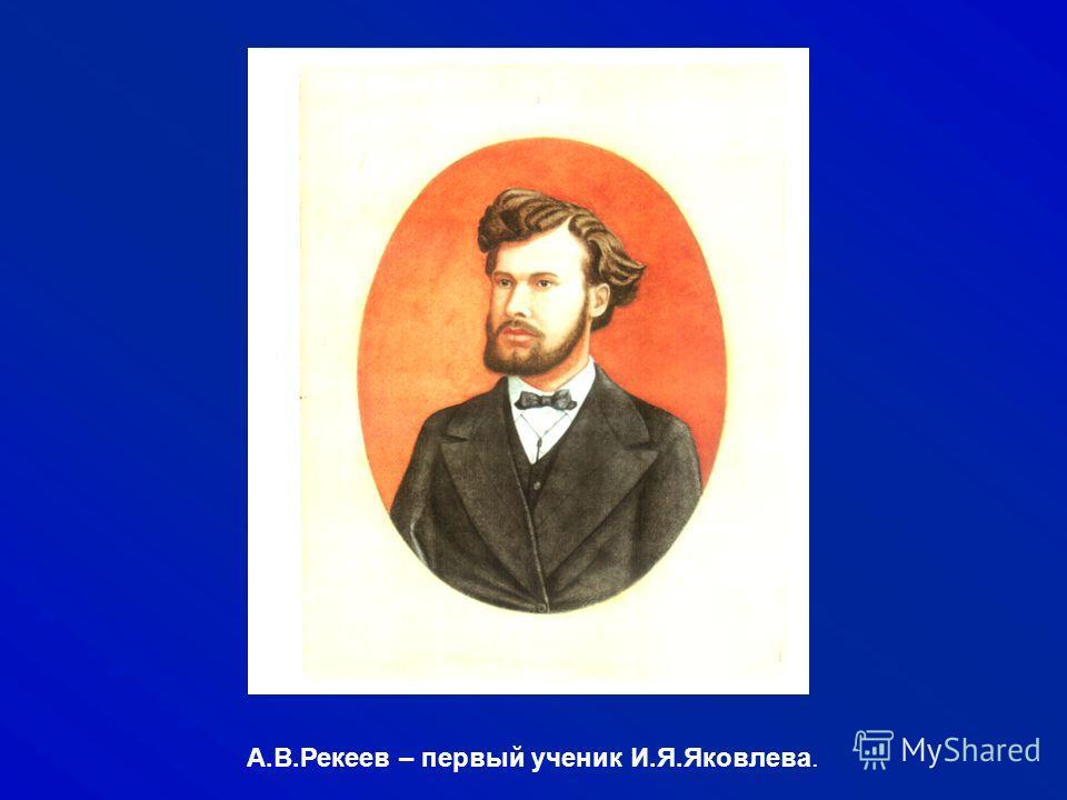 А.В.Рекеев – первый ученик И.Я.Яковлева.