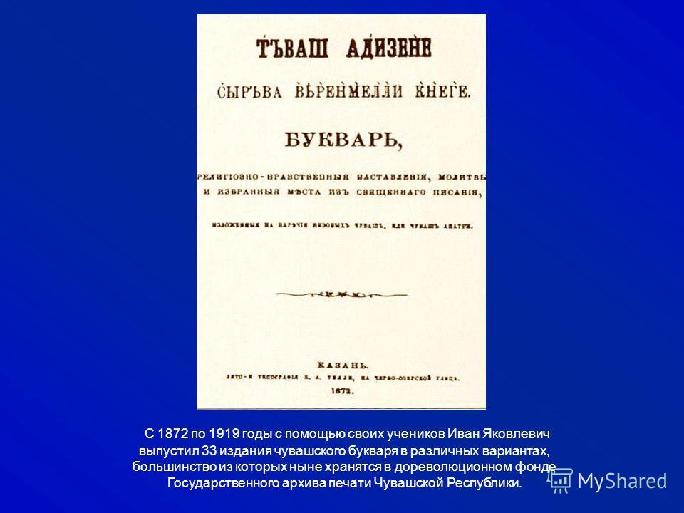 С 1872 по 1919 годы с помощью своих учеников Иван Яковлевич выпустил 33 издания чувашского букваря в различных вариантах, большинство из которых ныне хранятся в дореволюционном фонде Государственного архива печати Чувашской Республики.