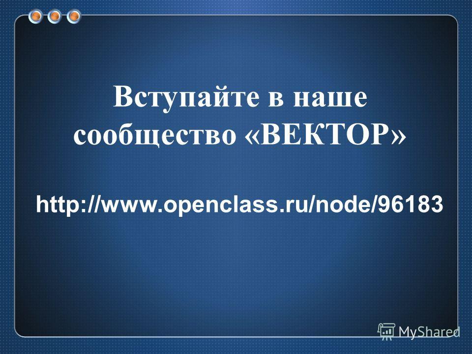Вступайте в наше сообщество «ВЕКТОР» http://www.openclass.ru/node/96183