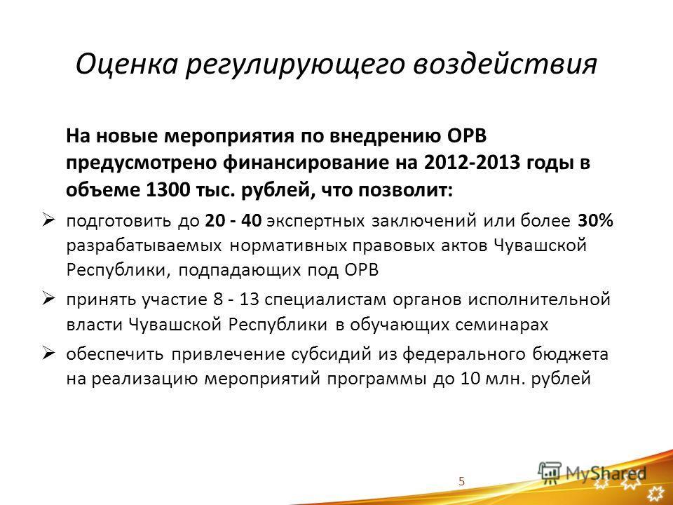 Оценка регулирующего воздействия На новые мероприятия по внедрению ОРВ предусмотрено финансирование на 2012-2013 годы в объеме 1300 тыс. рублей, что позволит: подготовить до 20 - 40 экспертных заключений или более 30% разрабатываемых нормативных прав