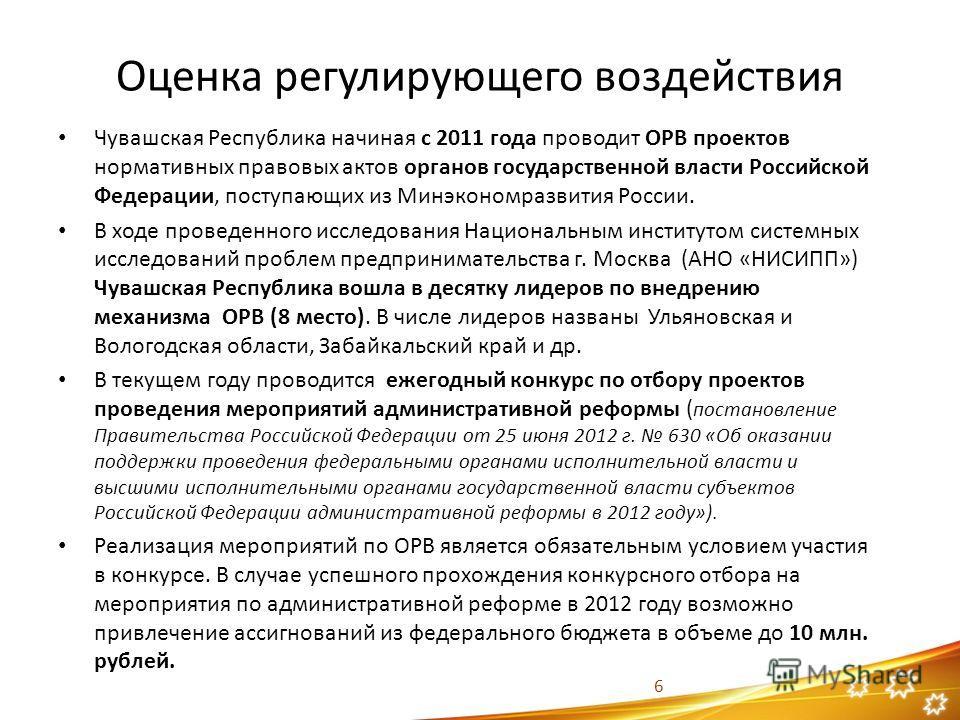 Оценка регулирующего воздействия Чувашская Республика начиная с 2011 года проводит ОРВ проектов нормативных правовых актов органов государственной власти Российской Федерации, поступающих из Минэкономразвития России. В ходе проведенного исследования