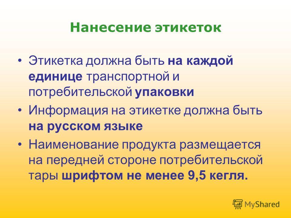 Нанесение этикеток Этикетка должна быть на каждой единице транспортной и потребительской упаковки Информация на этикетке должна быть на русском языке Наименование продукта размещается на передней стороне потребительской тары шрифтом не менее 9,5 кегл