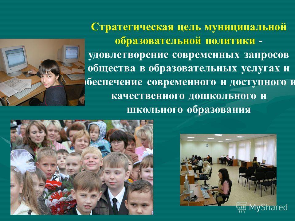 Стратегическая цель муниципальной образовательной политики - удовлетворение современных запросов общества в образовательных услугах и обеспечение современного и доступного и качественного дошкольного и школьного образования