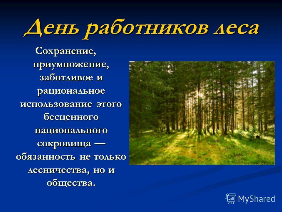 День работников леса Сохранение, приумножение, заботливое и рациональное использование этого бесценного национального сокровища обязанность не только лесничества, но и общества.