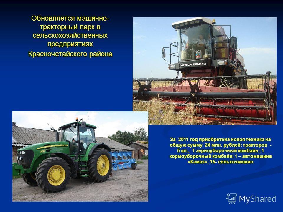 Обновляется машинно- тракторный парк в сельскохозяйственных предприятиях Красночетайского района За 2011 год приобретена новая техника на общую сумму 24 млн. рублей: тракторов - 5 шт., 1 зерноуборочный комбайн ; 1 кормоуборочный комбайн; 1 – автомаши