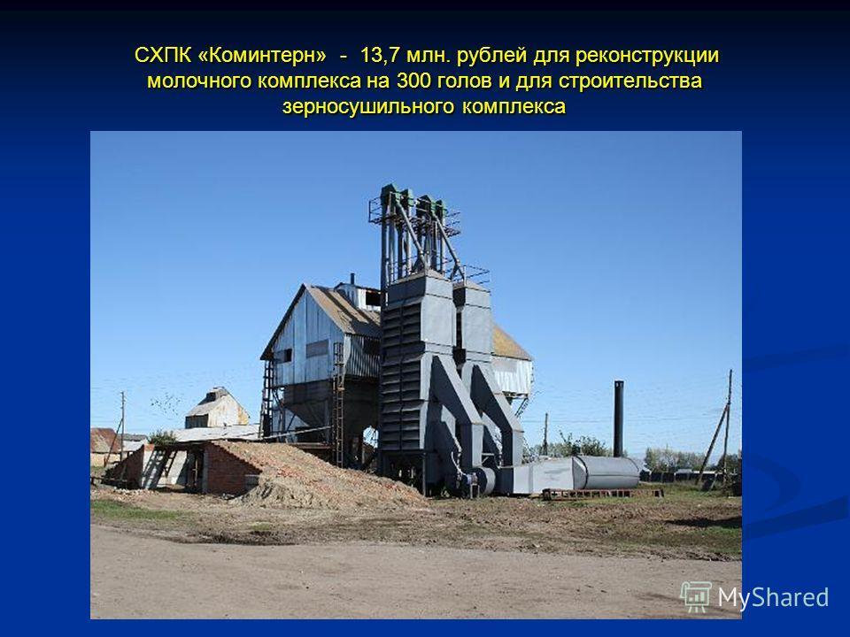 СХПК «Коминтерн» - 13,7 млн. рублей для реконструкции молочного комплекса на 300 голов и для строительства зерносушильного комплекса