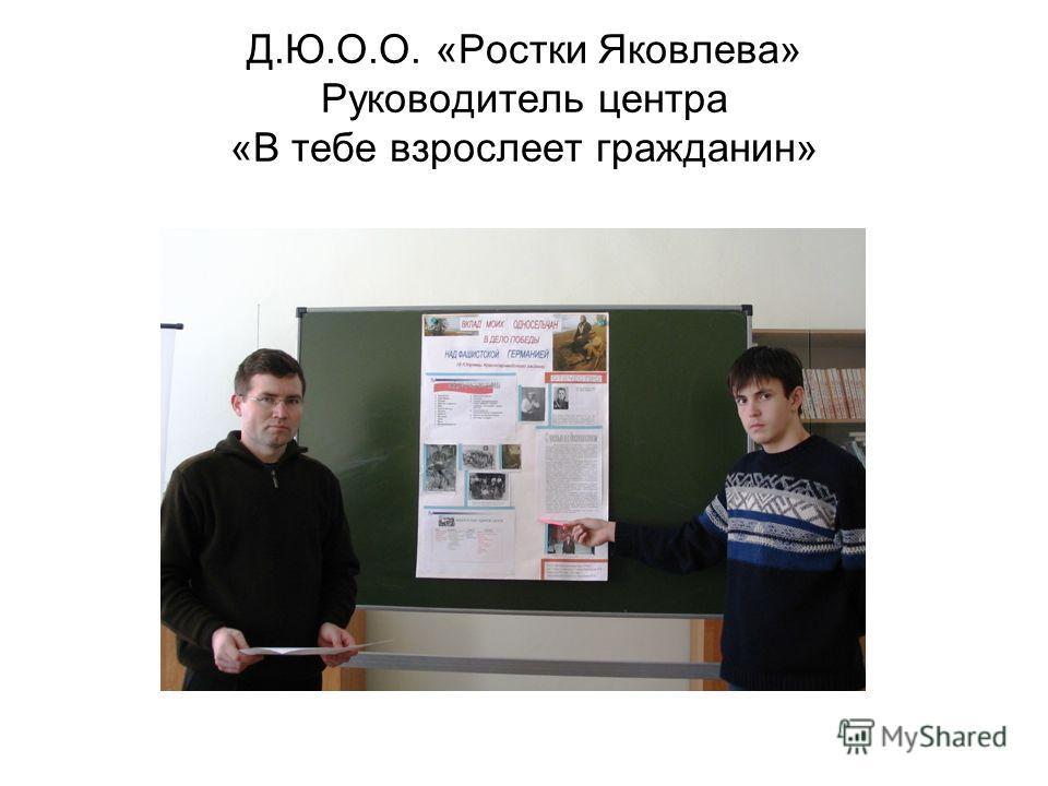 Д.Ю.О.О. «Ростки Яковлева» Руководитель центра «В тебе взрослеет гражданин»