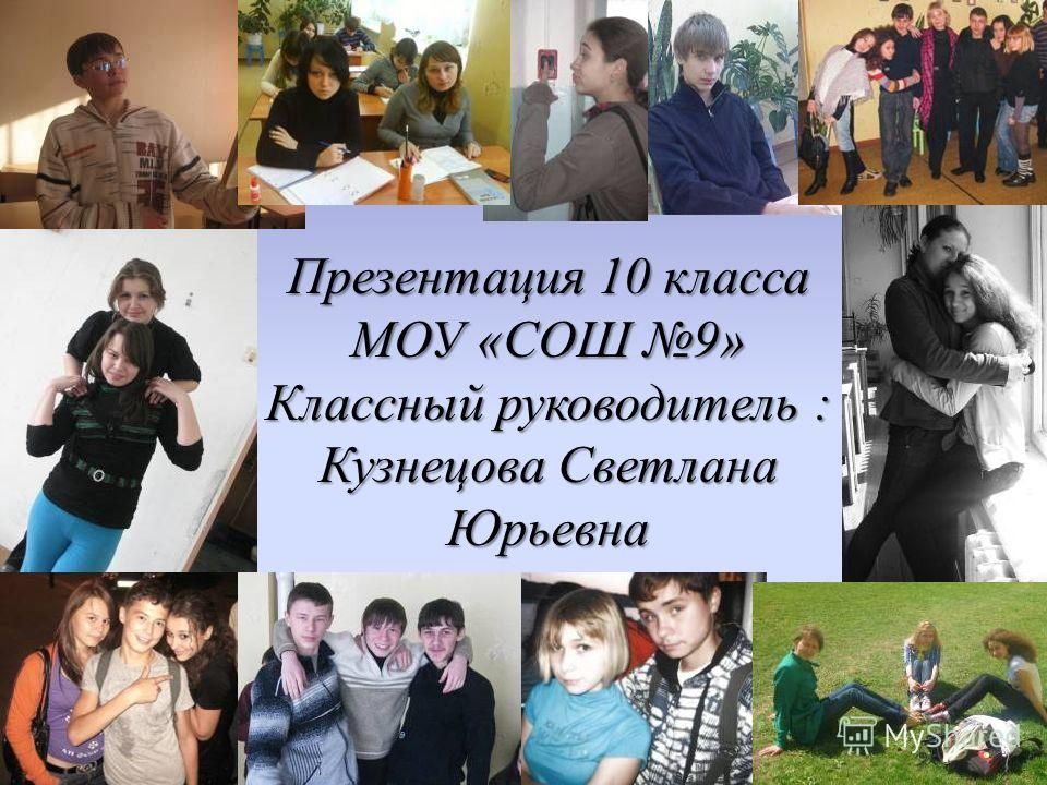 Презентация 10 класса МОУ «СОШ 9» Классный руководитель : Кузнецова Светлана Юрьевна
