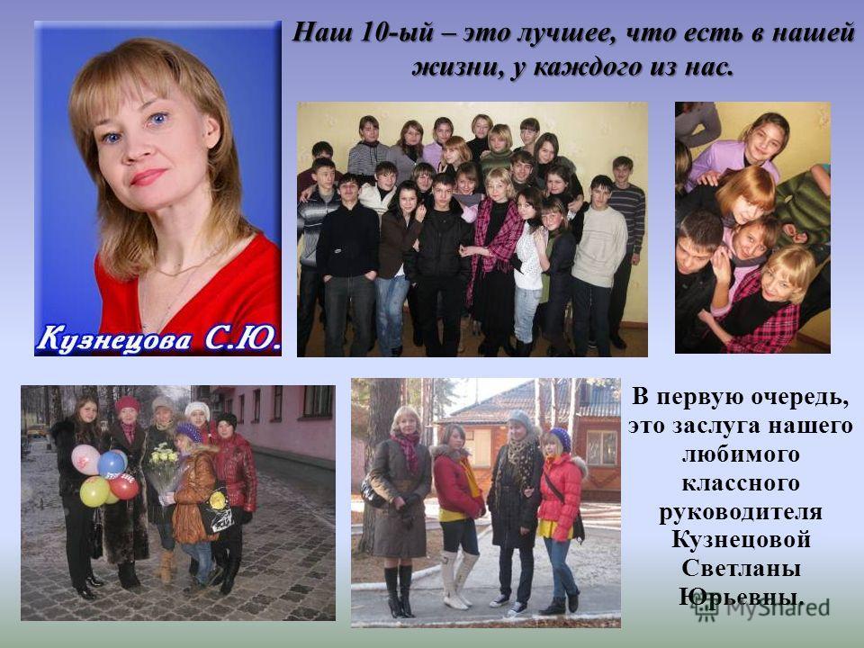 Наш 10-ый – это лучшее, что есть в нашей жизни, у каждого из нас. В первую очередь, это заслуга нашего любимого классного руководителя Кузнецовой Светланы Юрьевны.