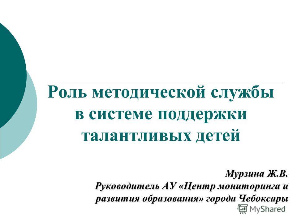 Роль методической службы в системе поддержки талантливых детей Мурзина Ж.В. Руководитель АУ «Центр мониторинга и развития образования» города Чебоксары