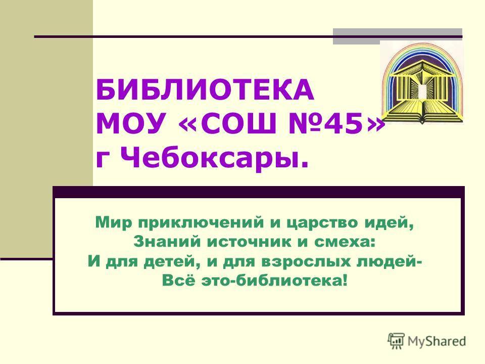 БИБЛИОТЕКА МОУ «СОШ 45» г Чебоксары. Мир приключений и царство идей, Знаний источник и смеха: И для детей, и для взрослых людей- Всё это-библиотека!
