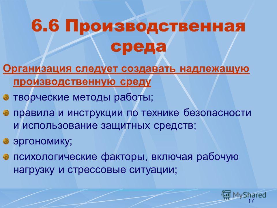 17 6.6 Производственная среда Организация следует создавать надлежащую производственную среду творческие методы работы; правила и инструкции по технике безопасности и использование защитных средств; эргономику; психологические факторы, включая рабочу
