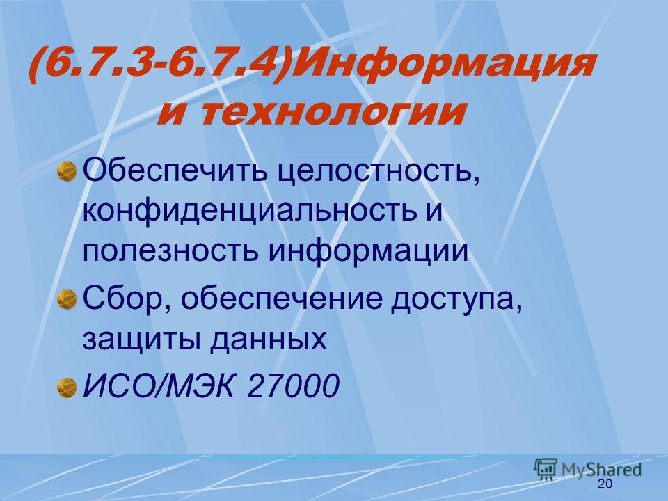 20 (6.7.3-6.7.4)Информация и технологии Обеспечить целостность, конфиденциальность и полезность информации Сбор, обеспечение доступа, защиты данных ИСО/МЭК 27000